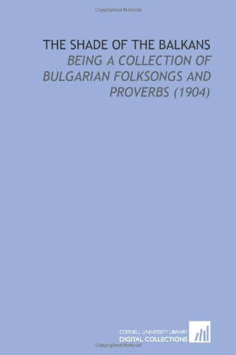 9781112193552: The Shade of the Balkans: Being a Collection of Bulgarian Folksongs and Proverbs (1904)