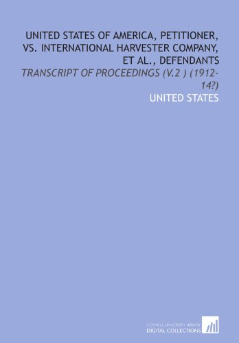 9781112196485: United States of America, petitioner, vs. International Harvester Company, et al., defendants: transcript of proceedings (v.2 ) (1912-14?)