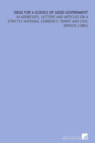 9781112199721: Ideas For a Science of Good Government: In Addresses, Letters and Articles on a Strictly National Currency, Tariff and Civil Service (1883)