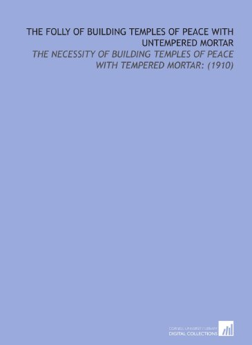 9781112201080: The Folly of Building Temples of Peace With Untempered Mortar: The Necessity of Building Temples of Peace With Tempered Mortar: (1910)