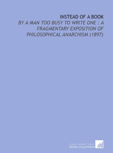 9781112204289: Instead of a Book: By a Man Too Busy to Write One : a Fragmentary Exposition of Philosophical Anarchism (1897)