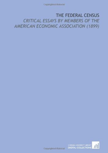 The Federal Census: Critical Essays by Members of the American Economic Association (1899): ...