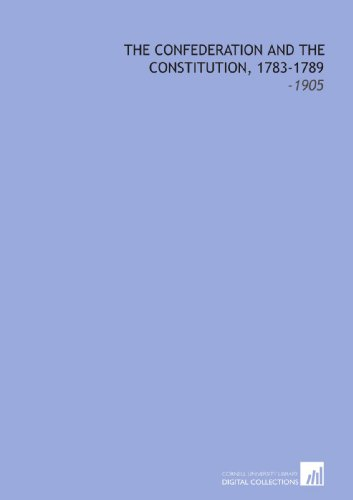 9781112232831: The Confederation and the Constitution, 1783-1789: -1905