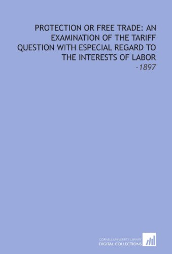 9781112269127: Protection or Free Trade: an Examination of the Tariff Question With Especial Regard to the Interests of Labor: -1897