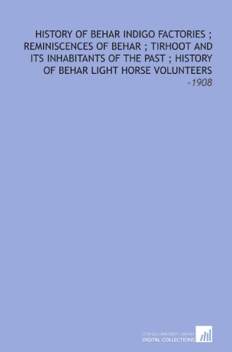 9781112299957: History of Behar Indigo Factories ; Reminiscences of Behar ; Tirhoot and Its Inhabitants of the Past ; History of Behar Light Horse Volunteers: -1908