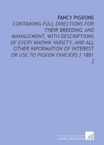 9781112325908: Fancy Pigeons: Containing Full Directions for Their Breeding and Management, With Descriptions of Every Known Variety, and All Other Information of Interest or Use to Pigeon Fanciers [ 1881 ]