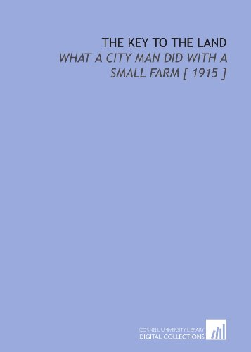 The Key to the Land: What a City Man Did With a Small Farm [ 1915 ]: F. F. (Frederick Frye) ...