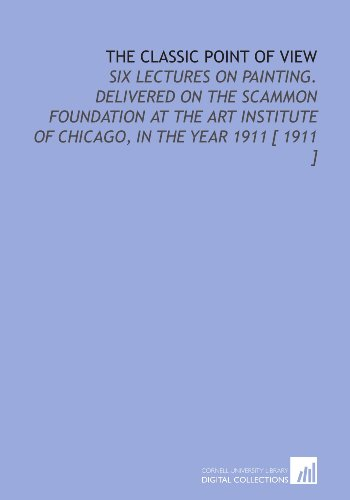 9781112341182: The Classic Point of View: Six Lectures on Painting. Delivered on the Scammon Foundation at the Art Institute of Chicago, in the Year 1911 [ 1911 ]