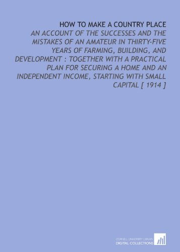 9781112350702: How to Make a Country Place: An Account of the Successes and the Mistakes of an Amateur in Thirty-Five Years of Farming, Building, and Development : ... Income, Starting With Small Capital [ 1914 ]