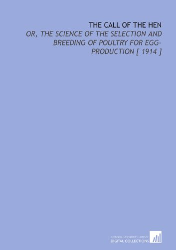 The Call of the Hen: Or, the Science of the Selection and Breeding of Poultry for Egg-Production [ ...