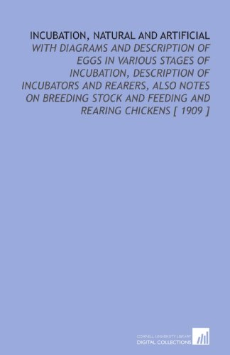 9781112359200: Incubation, Natural and Artificial: With Diagrams and Description of Eggs in Various Stages of Incubation, Description of Incubators and Rearers, Also ... and Feeding and Rearing Chickens [ 1909 ]