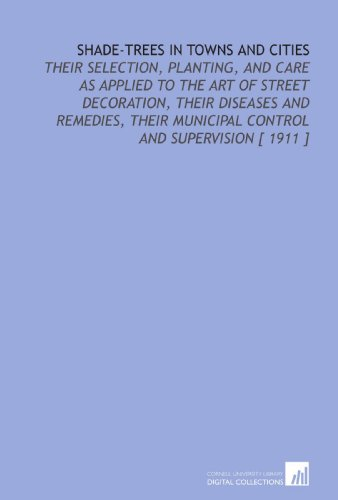 9781112363320: Shade-Trees in Towns and Cities: Their Selection, Planting, and Care as Applied to the Art of Street Decoration, Their Diseases and Remedies, Their Municipal Control and Supervision [ 1911 ]