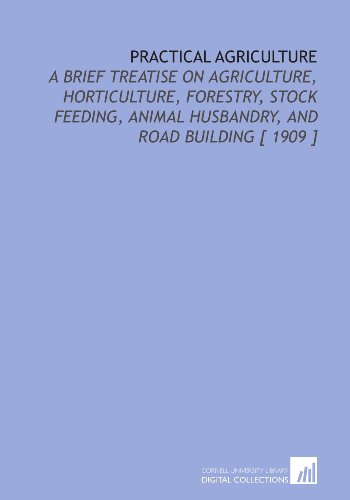 9781112363870: Practical Agriculture: A Brief Treatise on Agriculture, Horticulture, Forestry, Stock Feeding, Animal Husbandry, and Road Building [ 1909 ]