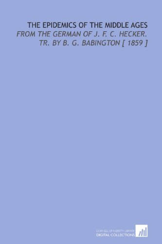 9781112367175: The Epidemics of the Middle Ages: From the German of J. F. C. Hecker. Tr. By B. G. Babington [ 1859 ]