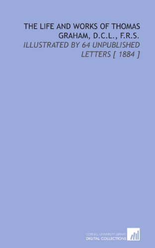 9781112367687: The Life and Works of Thomas Graham, D.C.L., F.R.S.: Illustrated by 64 Unpublished Letters [ 1884 ]