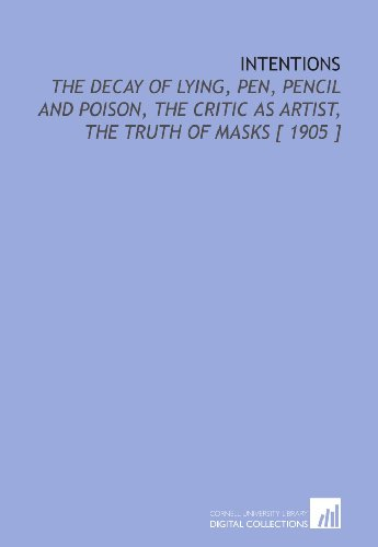 9781112394409: Intentions: The Decay of Lying, Pen, Pencil and Poison, the Critic as Artist, the Truth of Masks [ 1905 ]