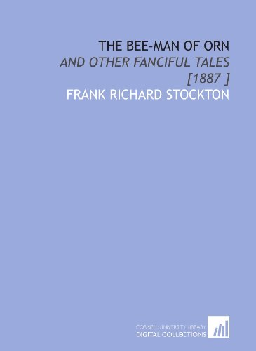 The Bee-Man of Orn: And Other Fanciful Tales [1887 ]: Frank Richard Stockton