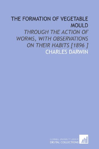 The Formation of Vegetable Mould: Through the Action of Worms, With Observations on Their Habits [1896 ] (1112444440) by Darwin, Charles