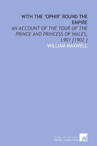 "With the ""Ophir"" Round the Empire: An Account of the Tour of the Prince and Princess of Wales, L901 [1902 ] (9781112446597) by William Maxwell"