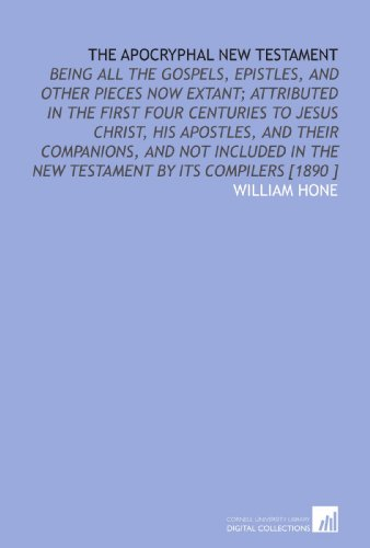 9781112458613: The Apocryphal New Testament: Being All the Gospels, Epistles, and Other Pieces Now Extant; Attributed in the First Four Centuries to Jesus Christ, ... in the New Testament by Its Compilers [1890 ]