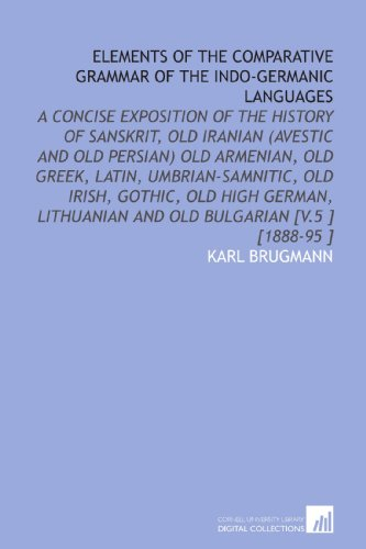 Elements of the Comparative Grammar of the Indo-Germanic Languages: A Concise Exposition of the ...