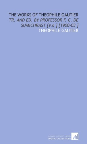 The Works of Theophile Gautier: Tr. And Ed. By Professor F. C. De Sumichrast [V.6 ] [1900-03 ] (9781112464263) by Theophile Gautier