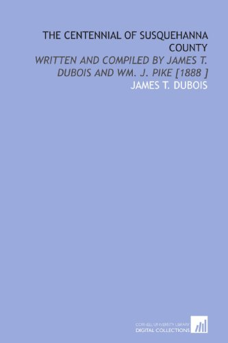 9781112472183: The Centennial of Susquehanna County: Written and Compiled by James T. Dubois and Wm. J. Pike [1888 ]