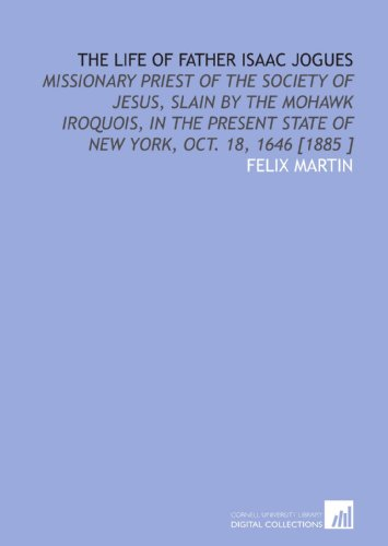 9781112480416: The Life of Father Isaac Jogues: Missionary Priest of the Society of Jesus, Slain by the Mohawk Iroquois, in the Present State of New York, Oct. 18, 1646 [1885 ]