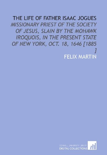 9781112482892: The Life of Father Isaac Jogues: Missionary Priest of the Society of Jesus, Slain by the Mohawk Iroquois, in the Present State of New York, Oct. 18, 1646 [1885 ]
