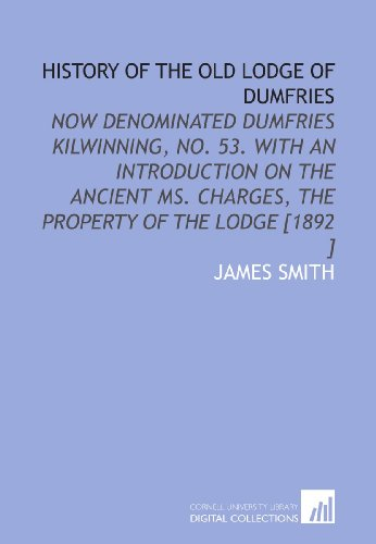History of the Old Lodge of Dumfries: Now Denominated Dumfries Kilwinning, No. 53. With an Introduction on the Ancient MS. Charges, the Property of the Lodge [1892 ] (9781112485404) by James Smith