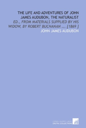 The Life and Adventures of John James Audubon, the Naturalist: Ed., From Materials Supplied by His Widow, by Robert Buchanan ... [1869 ] (9781112488290) by John James Audubon