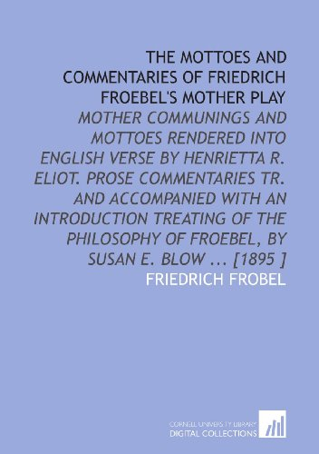 9781112494376: The Mottoes and Commentaries of Friedrich Froebel's Mother Play: Mother Communings and Mottoes Rendered Into English Verse by Henrietta R. Eliot. ... of Froebel, by Susan E. Blow ... [1895 ]