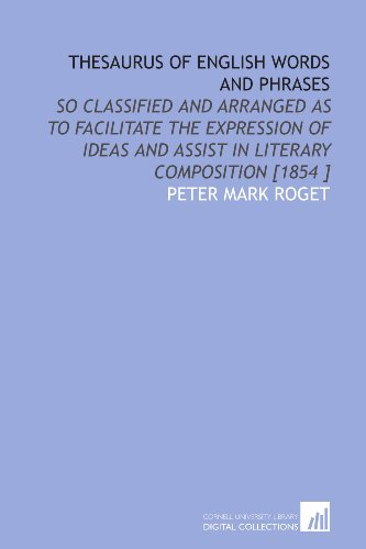 Thesaurus of English Words and Phrases: So Classified and Arranged as to Facilitate the Expression of Ideas and Assist in Literary Composition [1854 ] (1112495711) by Peter Mark Roget