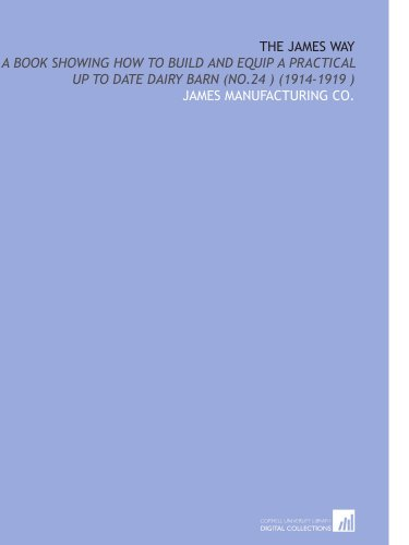 9781112501104: The James Way: A Book Showing How to Build and Equip a Practical Up to Date Dairy Barn (No.24 ) (1914-1919 )
