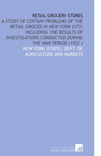 9781112505911: Retail Grocery Stores: A Study of Certain Problems of the Retail Grocer in New York City; Including the Results of Investigations Conducted During the War Period (1922 )