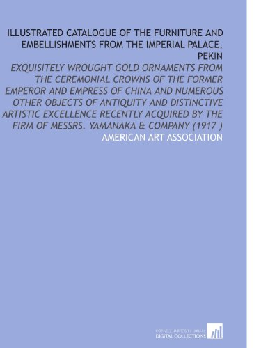 9781112519437: Illustrated Catalogue of the Furniture and Embellishments From the Imperial Palace, Pekin: Exquisitely Wrought Gold Ornaments From the Ceremonial ... Firm of Messrs. Yamanaka & Company (1917 )