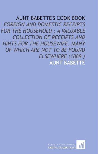9781112520266: Aunt Babette's Cook Book: Foreign and Domestic Receipts for the Household : a Valuable Collection of Receipts and Hints for the Housewife, Many of Which Are Not to Be Found Elsewhere (1889 )