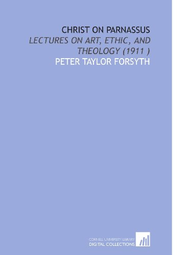Christ on Parnassus: Lectures on Art, Ethic, and Theology (1911 ): Peter Taylor Forsyth