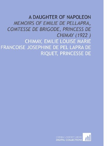 9781112526053: A Daughter of Napoleon: Memoirs of Emilie De Pellapra, Comtesse De Brigode, Princess De Chimay (1922 )