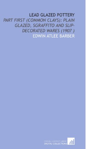 9781112528156: Lead Glazed Pottery: Part First (Common Clays): Plain Glazed, Sgraffito and Slip-Decorated Wares (1907 )