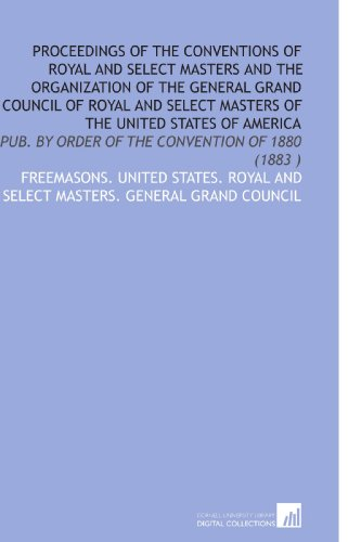 Proceedings of the Conventions of Royal and Select Masters and the Organization of the General ...