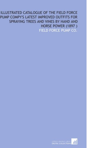 9781112551604: Illustrated Catalogue of the Field Force Pump Compy's Latest Improved Outfits for Spraying Trees and Vines by Hand and Horse Power (1897 )