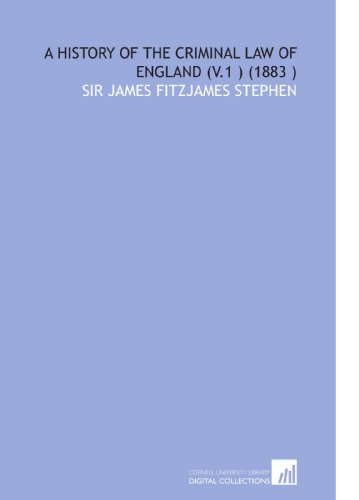 A History of the Criminal Law of England (V.1 ) (1883 ): Sir James Fitzjames Stephen