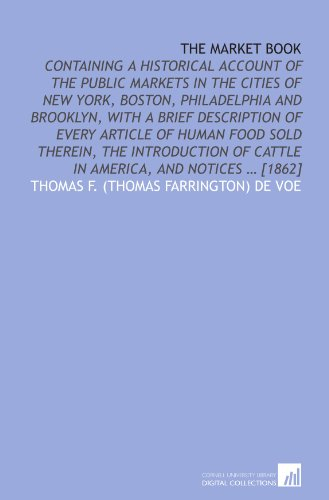 9781112577642: The market book: containing a historical account of the public markets in the cities of New York, Boston, Philadelphia and Brooklyn, with a brief ... of cattle in America, and notices ... [1862]