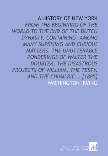 9781112579134: A history of New York: from the beginning of the world to the end of the Dutch dynasty, containing, among many suprising and curious matters, the ... the Testy, and the chivalric ... [1885]