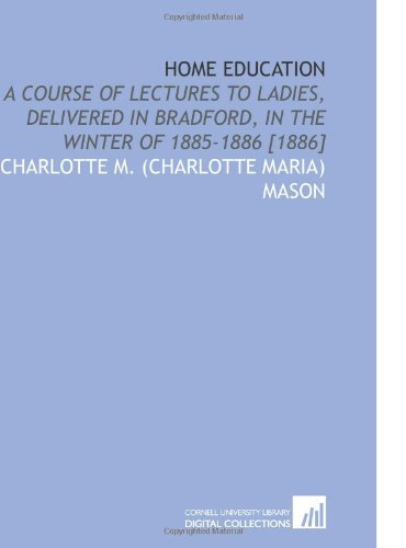 9781112587382: Home Education: A Course of Lectures to Ladies, Delivered in Bradford, in the Winter of 1885-1886 [1886]