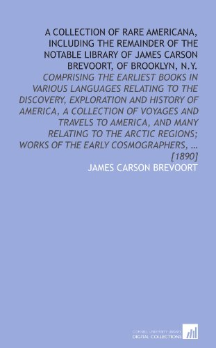9781112588389: A collection of rare Americana, including the remainder of the notable library of James Carson Brevoort, of Brooklyn, N.Y.: comprising the earliest ... works of the early cosmographers, ... [1890]