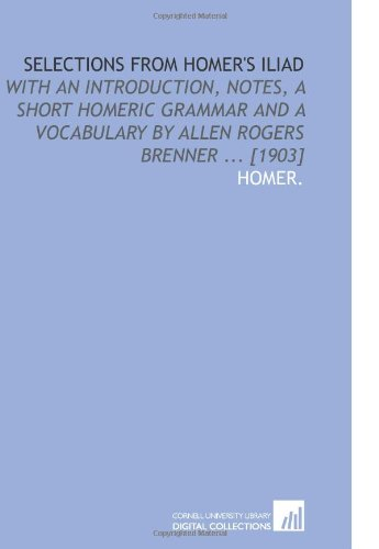 9781112590221: Selections From Homer's Iliad: With an Introduction, Notes, a Short Homeric Grammar and a Vocabulary by Allen Rogers Brenner ... [1903]
