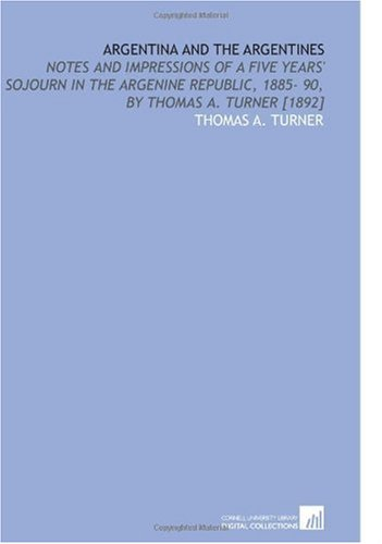 9781112593697: Argentina and the Argentines: Notes and Impressions of a Five Years' Sojourn in the Argenine Republic, 1885- 90, by Thomas a. Turner [1892]