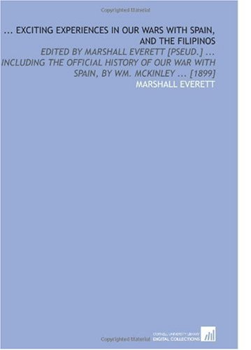 9781112599934: ... Exciting Experiences in Our Wars With Spain, and the Filipinos: Edited by Marshall Everett [Pseud.] ... Including the Official History of Our War With Spain, by Wm. Mckinley ... [1899]